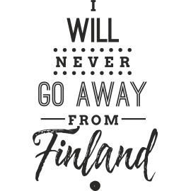 I WILL NEVER GO AWAY FROM FINLAND